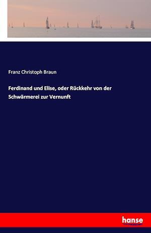 Bog, paperback Ferdinand Und Elise, Oder Ruckkehr Von Der Schwarmerei Zur Vernunft af Franz Christoph Braun