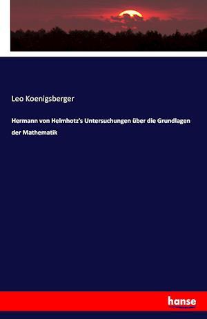 Bog, paperback Hermann Von Helmhotz's Untersuchungen Uber Die Grundlagen Der Mathematik af Leo Koenigsberger