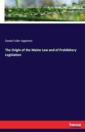 The Origin of the Maine Law and of Prohibitory Legislation