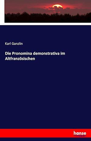 Bog, paperback Die Pronomina Demonstrativa Im Altfranzosischen af Karl Ganzlin