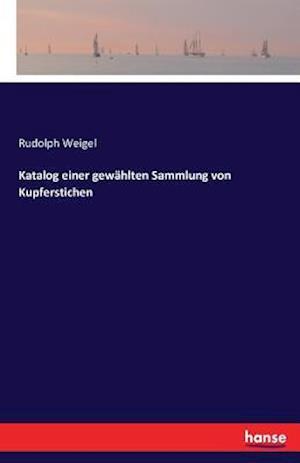 Bog, paperback Katalog Einer Gewahlten Sammlung Von Kupferstichen af Rudolph Weigel