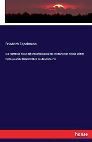 Bog, paperback Die Rechtliche Natur Der Militarkonventionen Im Deutschen Reiche Und Ihr Einfluss Auf Die Einheitlichkeit Des Reichsheeres af Friedrich Tepelmann