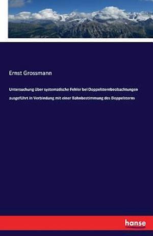 Bog, paperback Untersuchung Uber Systematische Fehler Bei Doppelsternbeobachtungen Ausgefuhrt in Verbindung Mit Einer Bahnbestimmung Des Doppelsterns af Ernst Grossmann