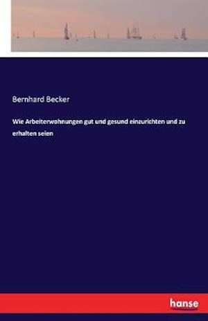 Bog, paperback Wie Arbeiterwohnungen Gut Und Gesund Einzurichten Und Zu Erhalten Seien af Bernhard Becker