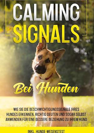 Calming Signals bei Hunden: Wie Sie die Beschwichtigungssignale Ihres Hundes erkennen, richtig deuten und sogar selbst anwenden für eine bessere Beziehung zu Ihrem Hund | inkl. Hunde-Wesenstest