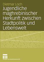 Jugendliche Maghrebinischer Herkunft Zwischen Stadtpolitik und Lebenswelt af Dietmar Loch