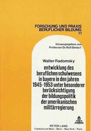 Entwicklung Des Beruflichen Schulwesens in Bayern in Den Jahren 1945-1953 Unter Besonderer Beruecksichtigung Der Bildungspolitik Der Amerikanischen Militaerregierung
