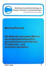 Die Wahl Der Optimalen Waermeversorgungskonfiguration ALS Betriebswirtschftliches Produktions- Und Investitionsproblem (Betriebswirtschaftliche Beitreage Zu Energie Rohstoff Und, nr. 3)