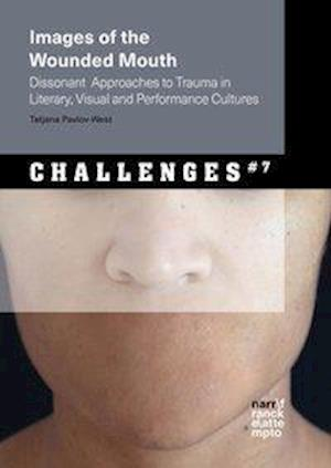 Images of the Wounded Mouth: Dissonant  Approaches to Trauma in Literary, Visual and Performance Cultures
