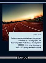 Die Anwendung Von Anabolen-Androgenen Steroiden Im Leistungssport Der Bundesrepublik Deutschland in Den Jahren 1960 Bis 1988 Unter Besonderer Berucksi