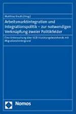 Arbeitsmarktintegration Und Integrationspolitik - Zur Notwendigen Verknupfung Zweier Politikfelder