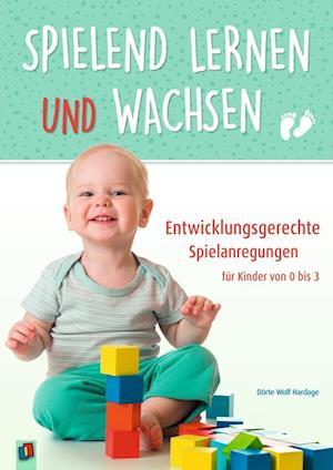 Spielend lernen und wachsen - Entwicklungsgerechte Spielanregungen für Kinder von 0 bis 3