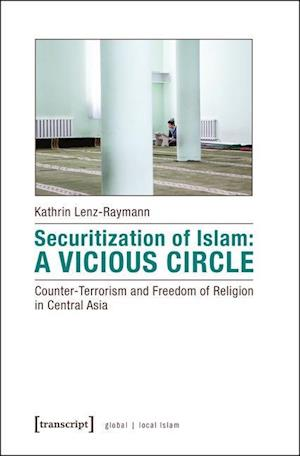 Securitization of Islam - Vicious Circle - Counter-Terrorism and Freedom of Religion in Central Asia