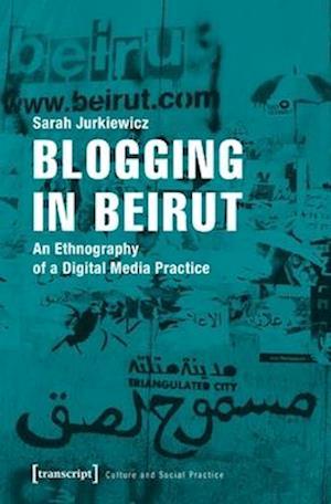 Blogging in Beirut - An Ethnography of a Digital Media Practice