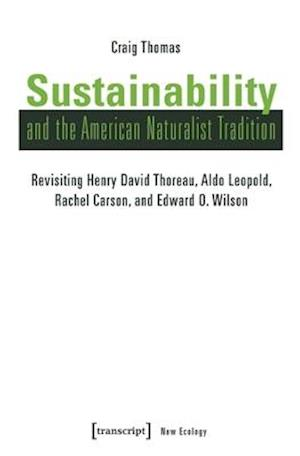 Sustainability and the American Naturalist Tradi - Revisiting Henry David Thoreau, Aldo Leopold, Rachel Carson, and Edward O. Wilson