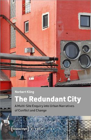The Redundant City - A Multi-Site Enquiry Into Urban Narratives of Conflict and Change