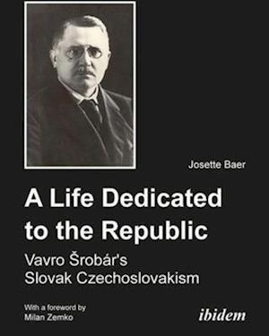 A Life Dedicated to the Republic - Vavro Srobar`s Slovak Czechoslovakism