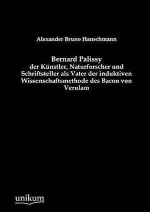 Bernard Palissy - Der Kunstler, Naturforscher Und Schriftsteller ALS Vater Der Induktiven Wissenschaftsmethode Des Bacon Von Verulam