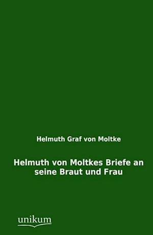 Helmuth Von Moltkes Briefe an Seine Braut Und Frau
