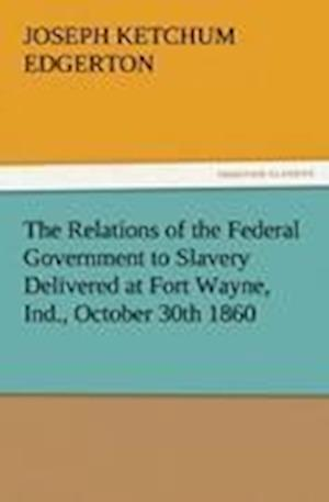 The Relations of the Federal Government to Slavery Delivered at Fort Wayne, Ind., October 30th 1860
