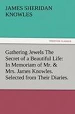 Gathering Jewels the Secret of a Beautiful Life af James Sheridan Knowles
