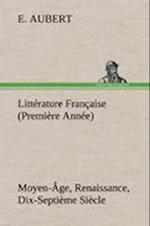 Litt Rature Fran Aise (Premi Re Ann E) Moyen- GE, Renaissance, Dix-Septi Me Si Cle af E. Aubert
