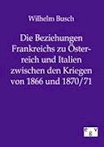 Die Beziehungen Frankreichs Zu Sterreich Und Italien Zwischen Den Kriegen Von 1866 Und 1870/71 af Wilhelm Busch