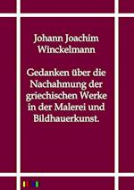 Gedanken Uber Die Nachahmung Der Griechischen Werke in Der Malerei Und Bildhauerkunst. af Johann Joachim Winckelmann