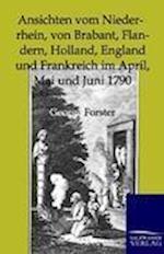 Ansichten Vom Niederrhein, Von Brabant, Flandern, Holland, England Und Frankreich Im April, Mai Und Juni 1790 af George Forster