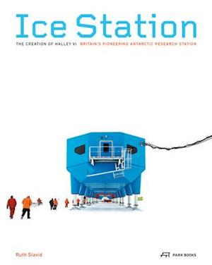 Ice Station - The Creation of Halley VI. Britain's Pioneering Antarctic Research Station