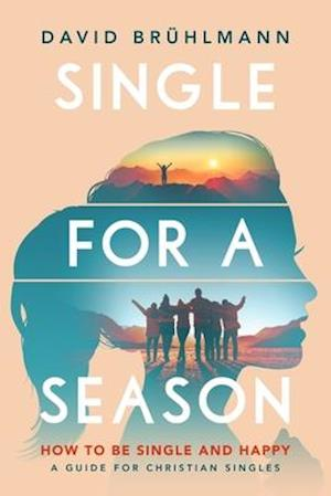 Single for a Season: How to Be Single and Happy-A Guide for Christian Singles
