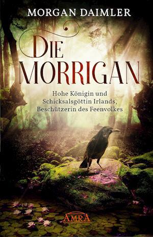 Die Morrígan: Hohe Königin und Schicksalsgöttin Irlands, Beschützerin des Feenvolkes
