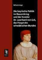 Die Bayrische Politik Im Bauernkrieg Und Der Kanzler Dr. Leonhard Von Eck, Das Haupt Des Schwabischen Bundes af Wilhelm Vogt
