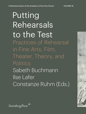 Putting Rehearsals to the Test - Practices of Rehearsal in Fine Arts, Film, Theater, Theory, and Politics