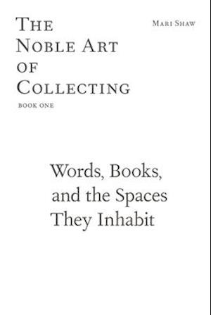 Words, Books, and the Spaces They Inhabit - The Noble Art of Collecting, Book One