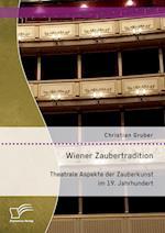 Wiener Zaubertradition. Theatrale Aspekte Der Zauberkunst Im 19. Jahrhundert af Christian Gruber