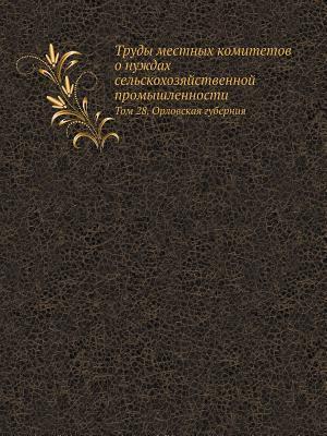 Trudy Mestnyh Komitetov O Nuzhdah Selskohozyajstvennoj Promyshlennosti Tom 28. Orlovskaya Guberniya
