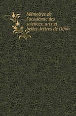 Memoires de L'Academie Des Sciences, Arts Et Belles-Lettres de Dijon af Arts Et Belles-Lettres De Dijon, Academie Des Sciences