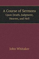 A Course of Sermons Upon Death, Judgment, Heaven, and Hell
