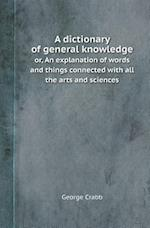 A Dictionary of General Knowledge Or, an Explanation of Words and Things Connected with All the Arts and Sciences
