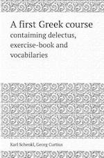 A First Greek Course Contaiming Delectus, Exercise-Book and Vocabilaries af Karl Schenkl, Georg Curtius