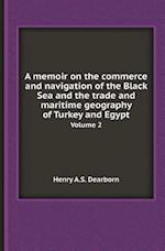 A Memoir on the Commerce and Navigation of the Black Sea and the Trade and Maritime Geography of Turkey and Egypt Volume 2