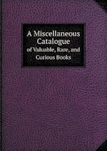A Miscellaneous Catalogue of Valuable, Rare, and Curious Books