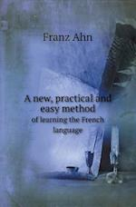 A New, Practical and Easy Method of Learning the French Language