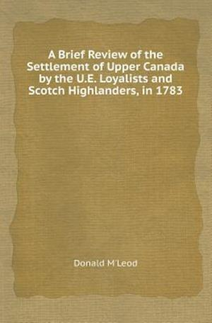 A Brief Review of the Settlement of Upper Canada by the U.E. Loyalists and Scotch Highlanders, in 1783