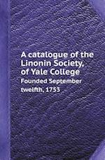 A Catalogue of the Linonin Society, of Yale College Founded September Twelfth, 1753