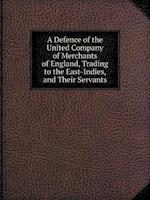 A Defence of the United Company of Merchants of England, Trading to the East-Indies, and Their Servants