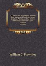 A Careful and Free Inquiry Into the True Nature and Tendency of the Religious Principles of the Society of Friends, Commonly Called Quakers in Two P af William C. Brownlee