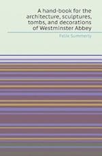 A Hand-Book for the Architecture, Sculptures, Tombs, and Decorations of Westminster Abbey