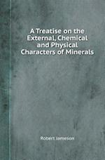 A Treatise on the External, Chemical and Physical Characters of Minerals